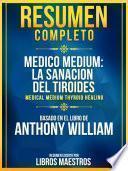 Resumen Completo: Medico Medium: La Sanacion Del Tiroides (Medical Medium Thyroid Healing) - Basado En El Libro De Anthony William