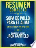 Resumen Completo: Sopa De Pollo Para El Alma (Chicken Soup For The Soul) - Basado En El Libro De Jack Canfield