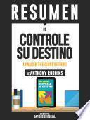 Resumen De Controle Su Destino: Despertando Al Gigante Que Lleva Dentro - De Anthony Robbins