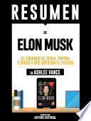 Resumen De Elon Musk: El Creador De Tesla, Paypal y Space X Que Anticipa El Futuro - De Ashlee Vance