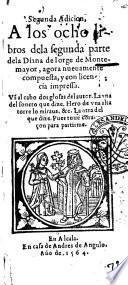 Segunda adicion, a los ocho libros dela segunda parte dela Diana de Iorge de Montemayor, agora nueuamente compuesta, ... Van al cabo dos glosas delautor. La vna del soneto que dize. Hero de vna alta torre lo miraua, & c. La otra del que dize. Pues tuue coraçon para partirme
