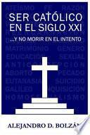 Ser Católico en el Siglo XXI... y No Morir en el Intento