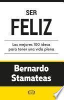 Ser feliz. Las mejores 100 ideas para tener una vida plena