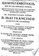 Sermon panegyrico, que en las annuales honras que el Colegio Mayor de San Ildefonso ... consagra à ... D. fray Francisco Ximenez de Cisneros, dixo el R.P. doctor Joachin Navarro ...