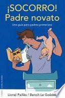 ¡Socorro! Padre novato : una guía para padres primerizos