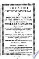 Theotro critico universal, o discursos varios en todo genero de materias, para desengano de errores comunes (etc.)
