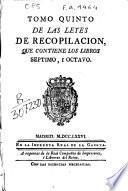 Tomo quinto de las leyes de recopilación, que contiene los libros séptimo, i octavo