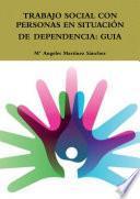 TRABAJO SOCIAL CON PERSONAS EN SITUACIÓN DE DEPENDENCIA: GUIA
