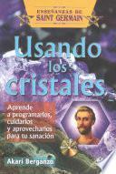Usando Los Cristales: Aprende a Programarlos, Cuidarlos y Aprovecharlos Para Tu Sanacion