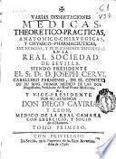 Varias dissertaciones medicas, theoretico-practicas, anatomico-chirurgicas y chymico-pharmaceuticas, enunciadas y publicamente defendidas en la Real Sociedad de Sevilla, siendo presidente el Sr. Dr. D Joseph Cervi ... y vice-presidente por su ausencia Don Diego Gaviria y Leon ...