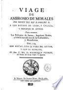Viage de Ambrosio de Morales... á los reynos de León y Galicia y principado de Asturias para reconocer las reliquias de santos, sepulcras reales y libros manuscritos