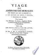 Viage de Ambrosio de Morales por orden del rey D. Phelipe II a los reynos de León, y Galicia, y Principado de Asturias, para conocer las reliquias de santos, sepulcros reales, y libros manuscritos de las cathedrales y monasterios