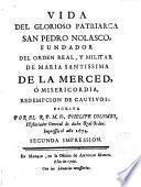 Vida del glorioso Patriarca S. Pedro Nolasco, fundador del Real y Militar Orden de Maria Santíssima de la Merced o misericordia Redempción de cautivos...