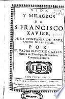 Vida y milagros de San Francisco Xavier, de la Compañia de Jesus, apostol de las Indias