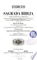 Vindicias de la Sagrada Biblia contra los tiros de la incredulidad, y en defensa y justificación de toda nota contrariedad con la humana razón ...