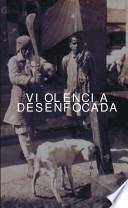 Violencia desenfocada. Segunda edición de las jornadas de estudio, reflexión y opinión sobre violencia.